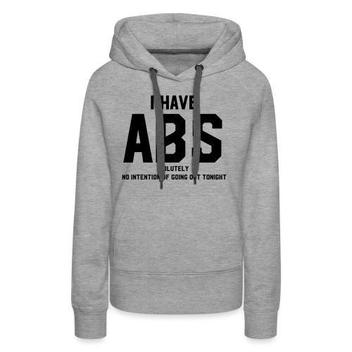 I have ABS(olutely no intention of going out...) - Women's Premium Hoodie