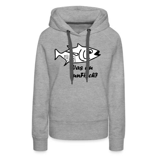 Was du tun Fisch? - Frauen Premium Hoodie