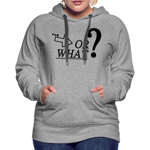 OR WHAT? schwarz - Frauen Premium Hoodie