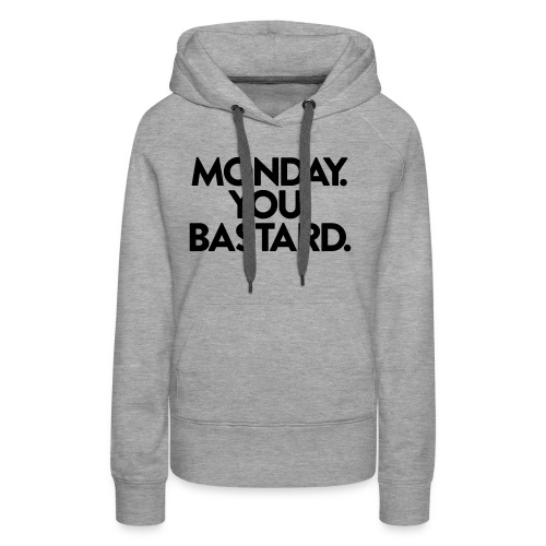 MONDAY. YOU. BASTARD. - Frauen Premium Hoodie