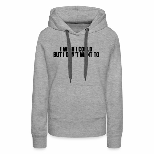 I wish I could but I don't want to - Women's Premium Hoodie