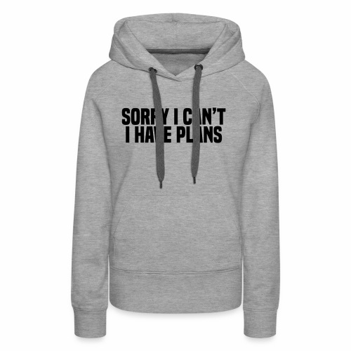 Sorry I Can't I Have Plans - Women's Premium Hoodie