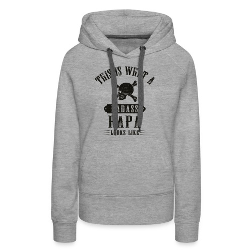 This Is What A Bad Ass Papa Looks Like - Women's Premium Hoodie