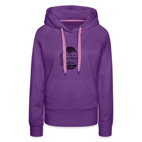 But First Coffee. - Frauen Premium Hoodie