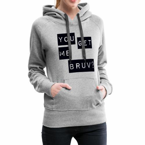 You get me bruv - Women's Premium Hoodie