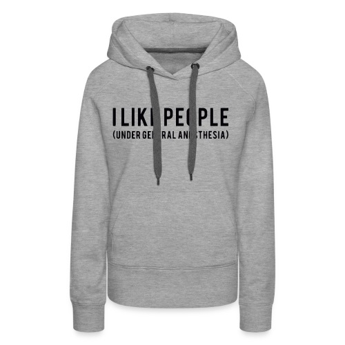 I like people under general anesthesia shirt - Women's Premium Hoodie
