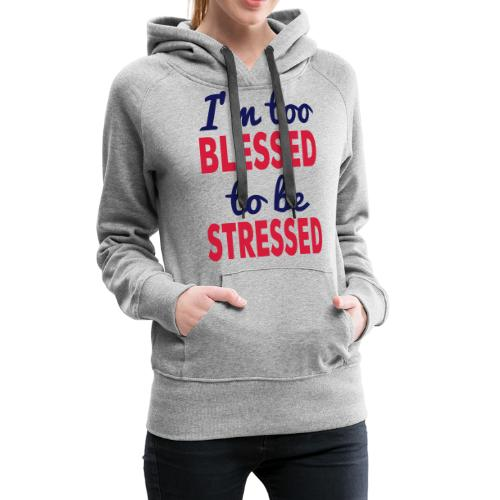 I'M TOO BLESSED TO BE STRESSED - Women's Premium Hoodie