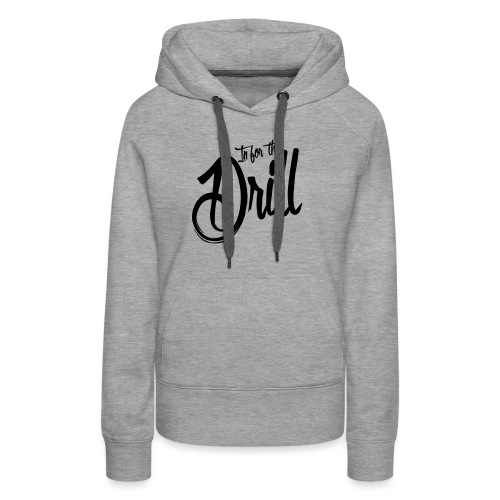 In for the Drill - Frauen Premium Hoodie