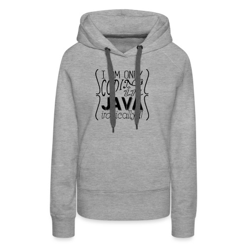 I am only coding in Java ironically!!1 - Women's Premium Hoodie