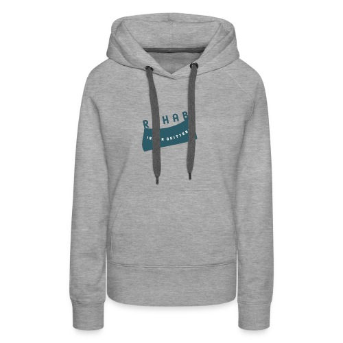Rehab is for quitters - Women's Premium Hoodie