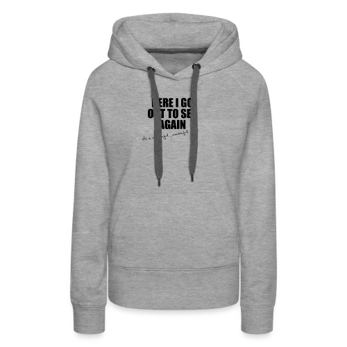 Here I go out to see again - Women's Premium Hoodie