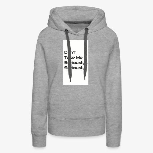 Don't Take Me Seriously... - Women's Premium Hoodie