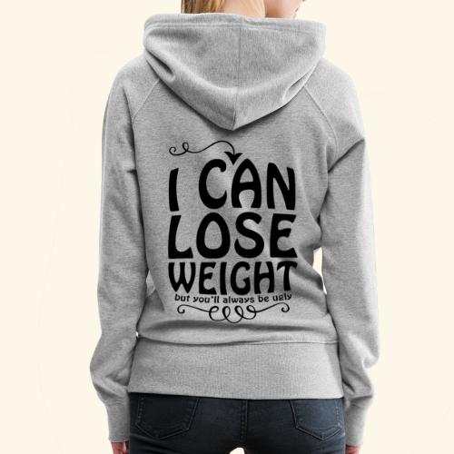I can lose weight, but you'll always be ugly. - Women's Premium Hoodie