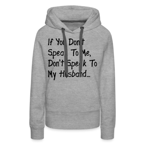 If you don't speak to me shirt - Women's Premium Hoodie