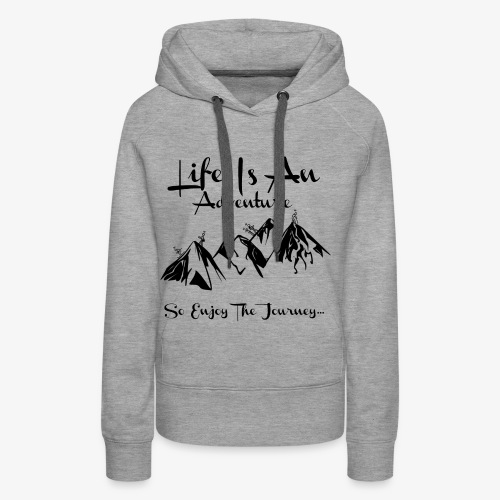 Life Is An Adventure So Enjoy The Journey Design - Women's Premium Hoodie