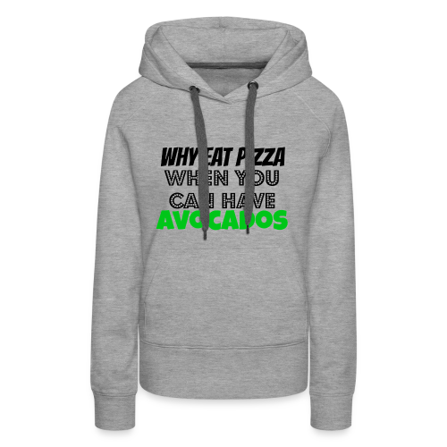 Why eat Pizza when you can have Avocados - Frauen Premium Hoodie