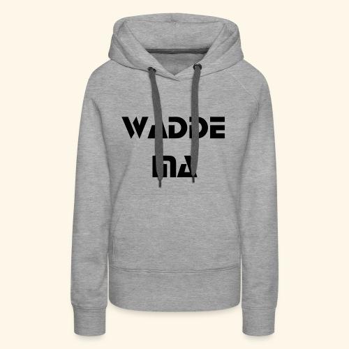 Wadde Ma - Frauen Premium Hoodie