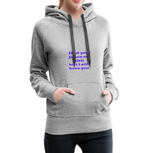 Dad Your Jokes Are Shit but I still Love you - Women's Premium Hoodie
