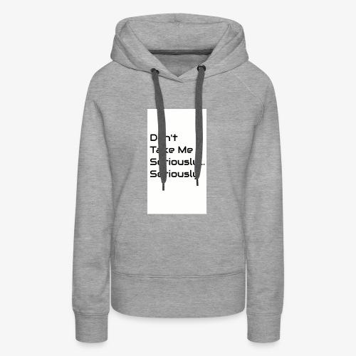 Don't Take Me Seriously... - Women's Premium Hoodie