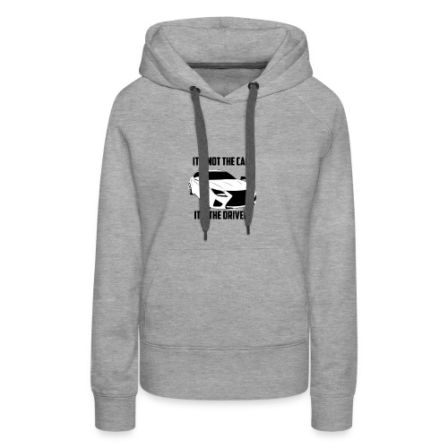 It's not the car, it's the driver. - Frauen Premium Hoodie