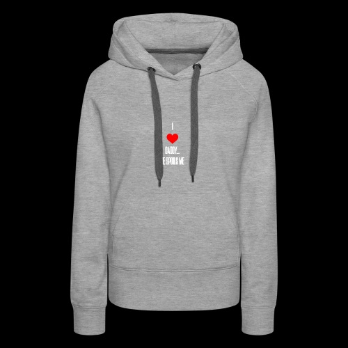 I love daddy... He Spoils Me - Women's Premium Hoodie