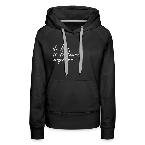 to live is to learn. anytime. - Frauen Premium Hoodie