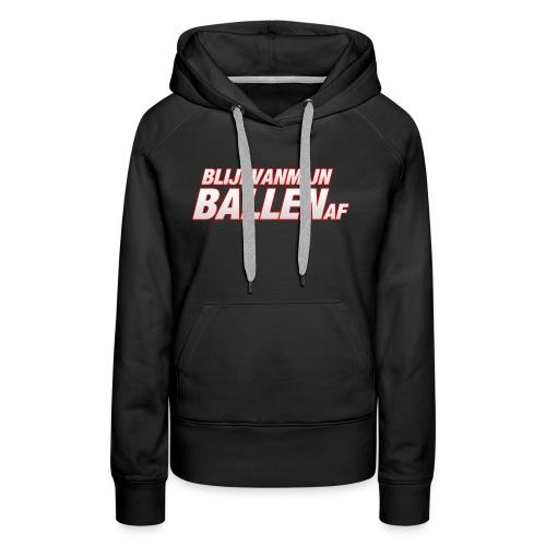 blijfvanmijnballenaftshirt - Vrouwen Premium hoodie