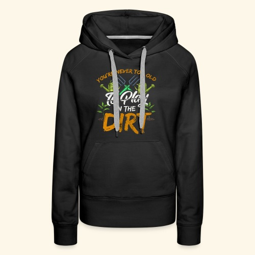 You re Never Too Old To Play In The Dirt Gardening - Frauen Premium Hoodie