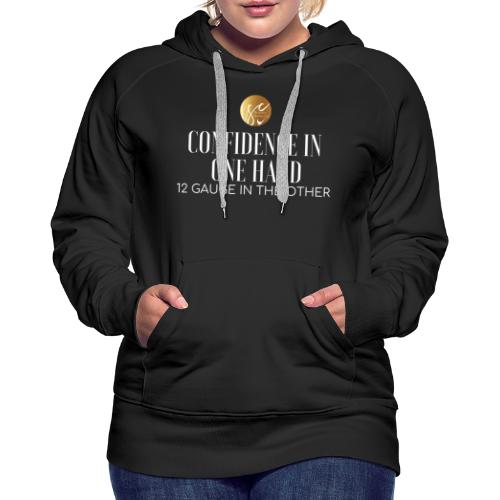 Confidence in one hand 12 gauge in the other - Women's Premium Hoodie