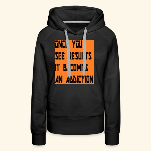 Once you see results it becomes an addiction - Women's Premium Hoodie