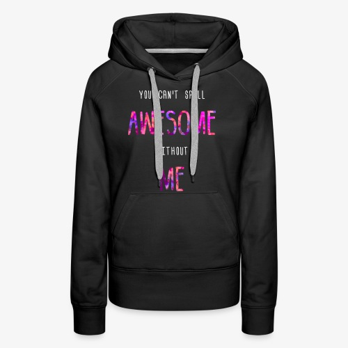 You can't spell AWESOME without ME - Women's Premium Hoodie