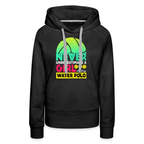 Never Underestimate A Girl Who Plays Water Polo - Women's Premium Hoodie