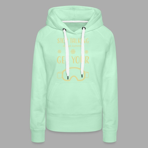 STOP TALKING ABOUT SUMMER AND GET YOUR SNOW / WINTER - Women's Premium Hoodie