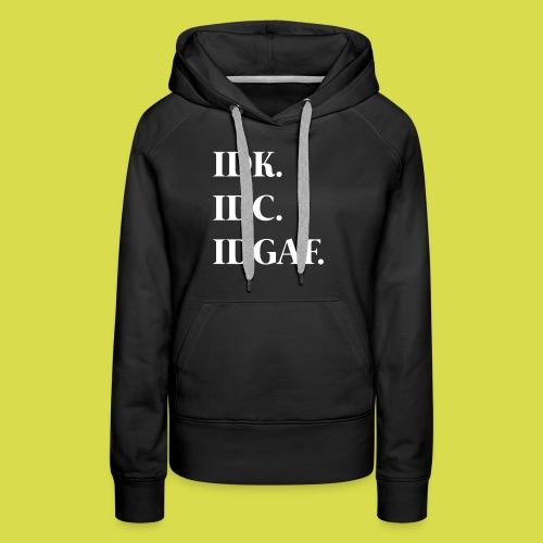 Idk. Idc. Idgaf. - Women's Premium Hoodie