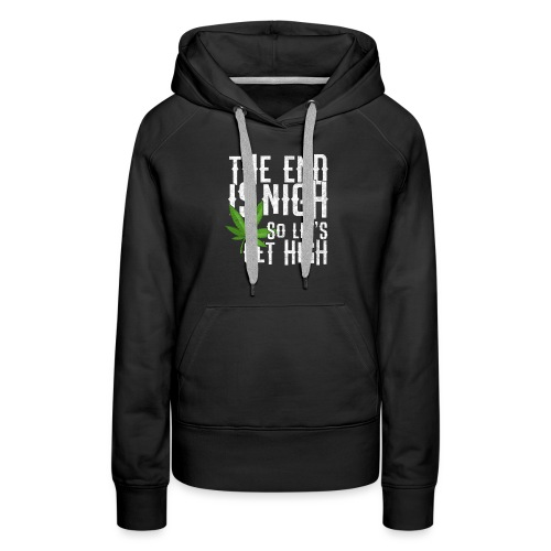 The End Is Nigh - So Let's Get High on Weed Pot - Women's Premium Hoodie