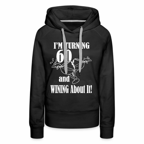 I Am turning 60 And Wining About It - Women's Premium Hoodie