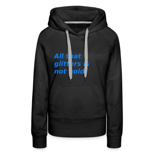 All that glitters is not gold. - Frauen Premium Hoodie
