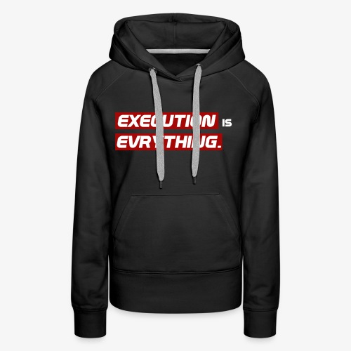 Execution is Evrything. | DESIGN by Frey - Frauen Premium Hoodie