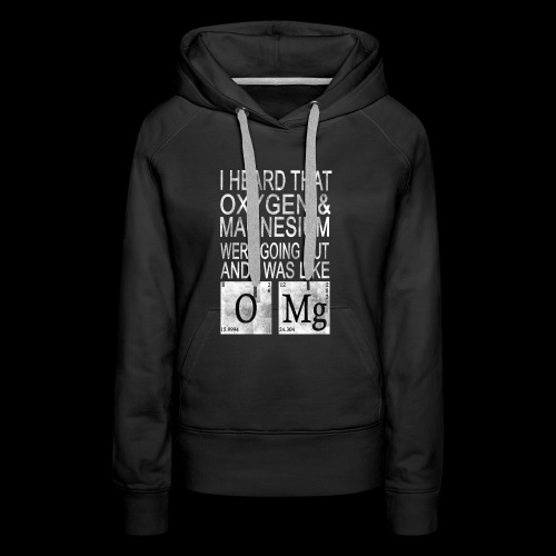 I heard Oxygen and Magnesium WERE GOING Out - Frauen Premium Hoodie