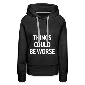 THINGS COULD BE WORSE - Vrouwen Premium hoodie