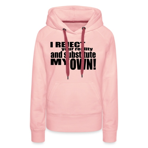 I reject your reality and substitute my own - Women's Premium Hoodie