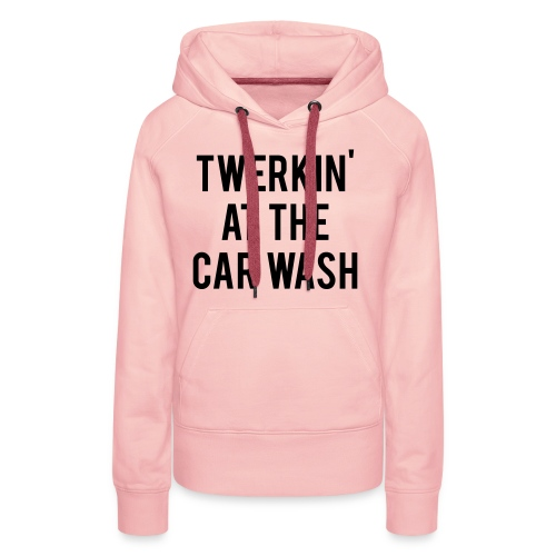Twerkin At The Car Wash - Women's Premium Hoodie