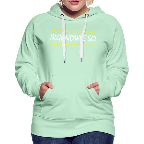 Irgendwie so - Frauen Premium Hoodie