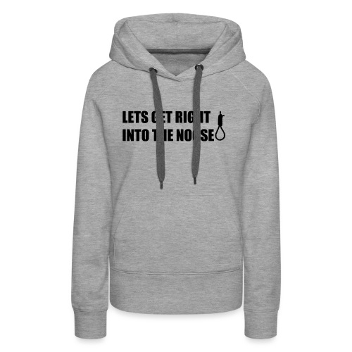 LETS GET RIGHT INTO THE NOOSE Cup - Women's Premium Hoodie