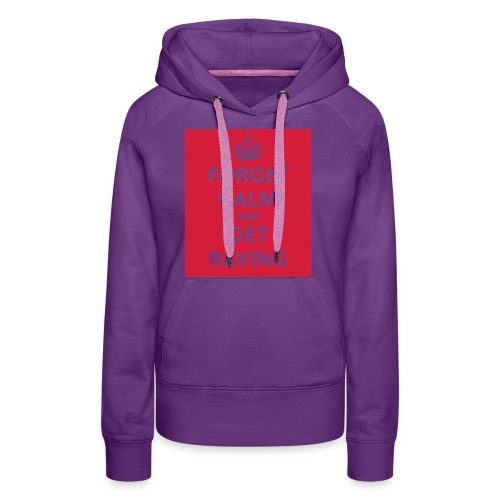 Forget Calm and Get Raving - Women's Premium Hoodie