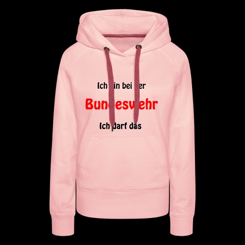 Ich bin bei der Bundeswehr - Ich darf das - Frauen Premium Hoodie