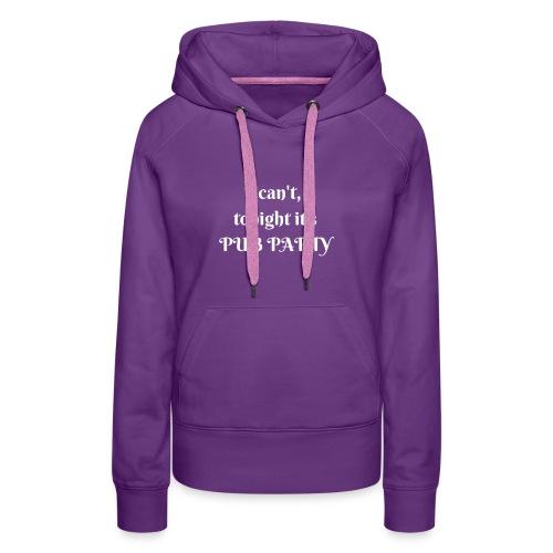 Je ne peux pas j'ai soirée Pub ! - Sweat-shirt à capuche Premium pour femmes