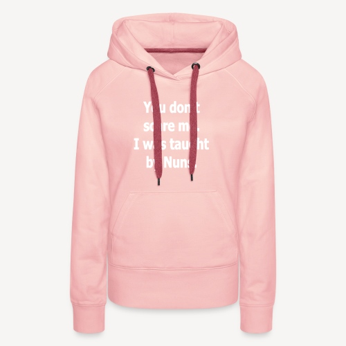 YOU DONT SCARE ME I WAS TAUGHT BY NUNS - Women's Premium Hoodie