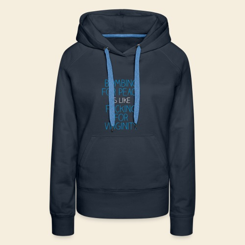 Bombing for peace is like fucking for virginity - Women's Premium Hoodie