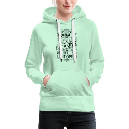 You have to keep breaking your heart until it open - Frauen Premium Hoodie